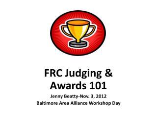 FRC Judging & Awards 101   Jenny Beatty-Nov. 3, 2012 Baltimore Area Alliance Workshop Day