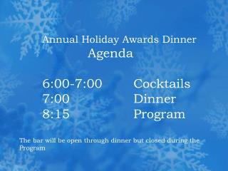 Annual Holiday Awards Dinner    Agenda   6:00-7:00   Cocktails  7:00   Dinner  8:15    Program  The bar will be open thr