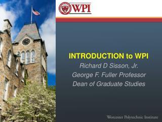 INTRODUCTION to WPI Richard D Sisson, Jr. George F. Fuller Professor Dean of Graduate Studies