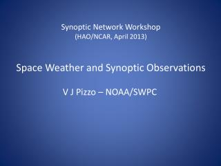 Synoptic Network Workshop (HAO/NCAR, April 2013) Space Weather and Synoptic Observations