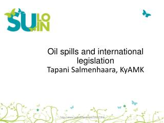 Oil spills  and international  legislation Tapani  Salmenhaara,  KyAMK