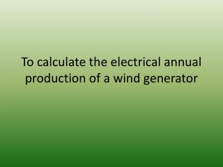 To  calculate the electrical annual production of a wind generator