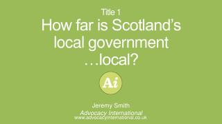 Title 1 How far is Scotland's local government …local?