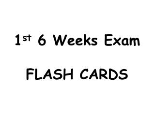 1 st  6 Weeks Exam  FLASH CARDS