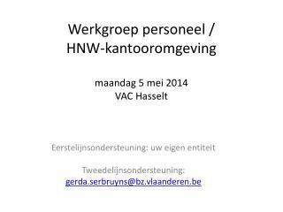 Werkgroep personeel / HNW-kantooromgeving  maandag 5 mei 2014 VAC Hasselt