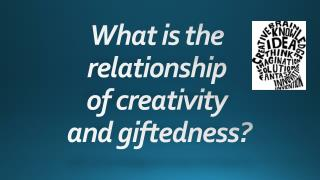 What  is the  relationship  of  creativity  and  giftedness?