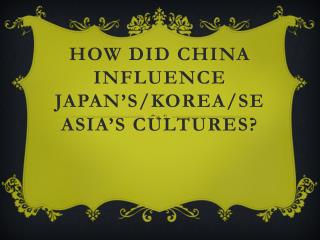 HOW DID CHINA INFLUENCE JAPAN�S/Korea/SE Asia�s CULTUREs?