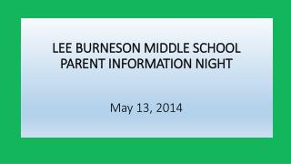 LEE BURNESON MIDDLE SCHOOL PARENT INFORMATION NIGHT May 13, 2014