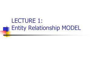 LECTURE 1:  Entity Relationship MODEL