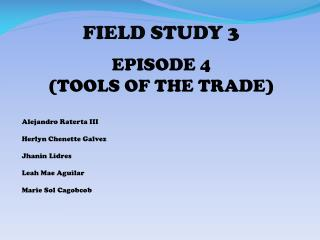 FIELD STUDY 3 EPISODE 4  (TOOLS OF THE TRADE) Alejandro  Raterta  III Herlyn Chenette  Galvez