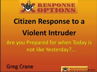 Citizen Response to a  Violent Intruder Are you Prepared for when Today is not like Yesterday?...