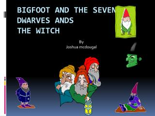 Bigfoot and the seven dwarves ands the witch