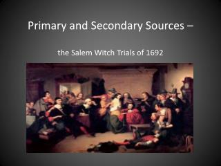 Primary and Secondary Sources – the Salem Witch Trials of 1692