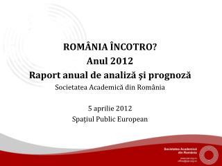 ROMÂNIA ÎNCOTRO? Anul 2012 R aport  anual  de analiză şi prognoză