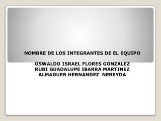 NOMBRE DE LOS INTEGRANTES DE EL EQUIPO  OSWALDO ISRAEL FLORES GONZALEZ