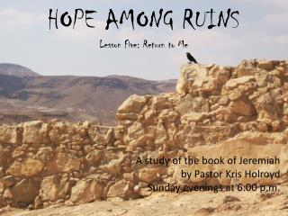 HOPE AMONG RUINS Lesson Five: Return to Me A study of the book of Jeremiah by Pastor Kris Holroyd