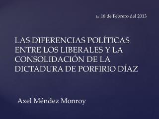 LAS DIFERENCIAS POLÍTICAS ENTRE LOS LIBERALES Y LA CONSOLIDACIÓN DE LA DICTADURA DE PORFIRIO DÍAZ