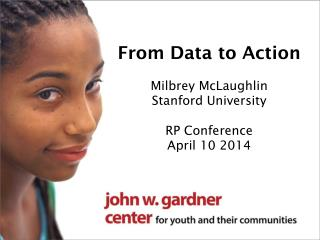 From Data to Action Milbrey McLaughlin Stanford University RP Conference April 10 2014
