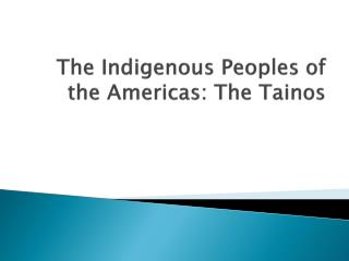 The Indigenous Peoples of the  Americas: The  Tainos