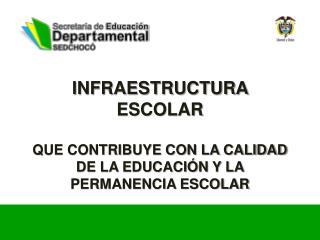 INFRAESTRUCTURA ESCOLAR   QUE CONTRIBUYE CON LA CALIDAD DE LA EDUCACIÓN Y LA PERMANENCIA ESCOLAR