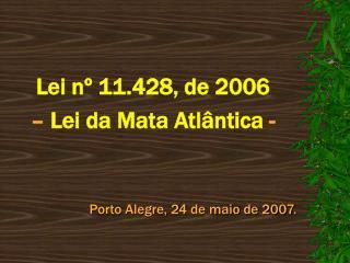Lei n  11.428, de 2006    Lei da Mata Atl ntica -   Porto Alegre, 24 de maio de 2007.