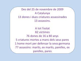 Des del 25 de novembre de 2009 A  Catalunya 13  dones i dues  criatures assassinades 13 assassins.