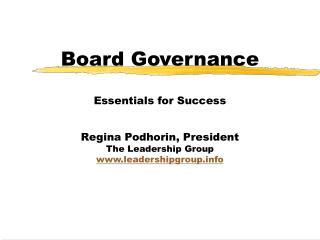 Board Governance  Essentials for Success  Regina Podhorin, President The Leadership Group leadershipgroup