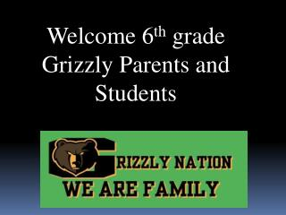 Welcome 6 th  grade  Grizzly Parents and Students