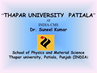 THAPAR UNIVERSITY  PATIALA  AT INDIA-CMS Dr. Suneel Kumar      School of Physics and Material Science Thapar university