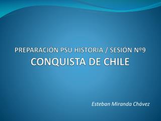 PREPARACIÓN PSU HISTORIA / SESIÓN Nº9 CONQUISTA DE CHILE