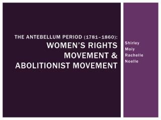 THE ANTEBELLUM PERIOD  ( 1781�1860) : Women�s Rights Movement & Abolitionist Movement