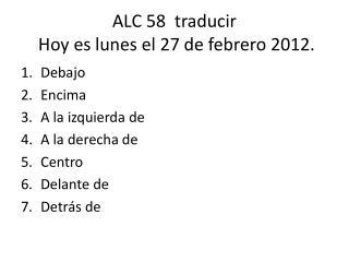 ALC 58   traducir  Hoy  es lunes  el 27 de  febrero  2012.