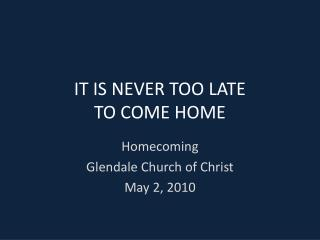 IT IS NEVER TOO LATE TO COME HOME