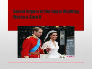 Social Impact of the Royal  Wedding Merna  & Sara K
