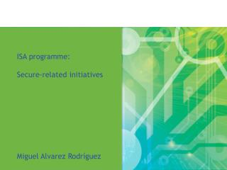 ISA programme: Secure- related  initiatives Miguel Alvarez Rodr�guez