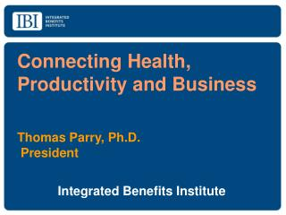 Connecting Health, Productivity and Business Thomas Parry, Ph.D.	          President