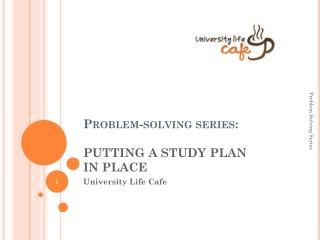 Problem-solving series:   PUTTING A STUDY PLAN  IN  PLACE