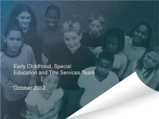 Early Childhood, Special Education and Title Services Team October 2012