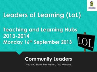 Leaders of Learning ( LoL ) Teaching and Learning Hubs 2013-2014 Monday 16 th  September 2013