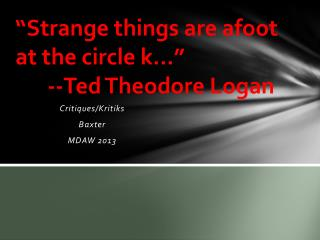"""Strange things are afoot at the circle k…"" --Ted Theodore Logan"