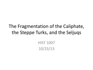 The Fragmentation of the Caliphate, the Steppe Turks, and the  Seljuqs