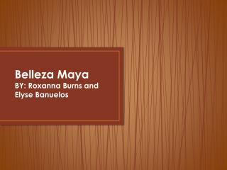 Belleza  Maya BY: Roxanna Burns and Elyse  Banuelos