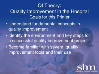 QI Theory: Quality Improvement in the Hospital Goals for this Primer