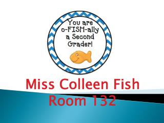 Miss Colleen Fish Room 132