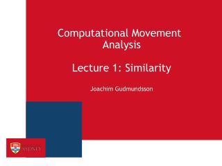 Computational Movement Analysis Lecture 1: Similarity Joachim  Gudmundsson