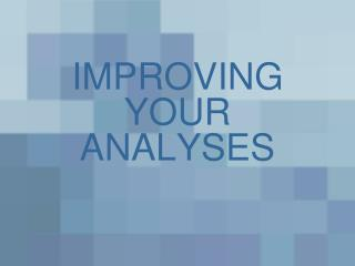IMPROVING YOUR ANALYSES