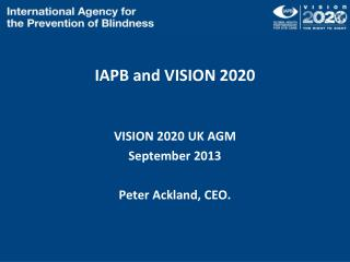 IAPB and VISION 2020 VISION 2020 UK AGM September 2013 Peter Ackland, CEO.