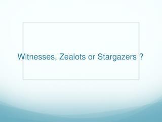 Witnesses, Zealots or Stargazers ?