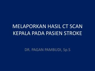 MELAPORKAN HASIL CT SCAN KEPALA PADA PASIEN STROKE