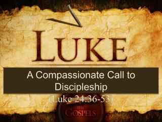 A Compassionate Call to Discipleship (Luke 24:36-53)